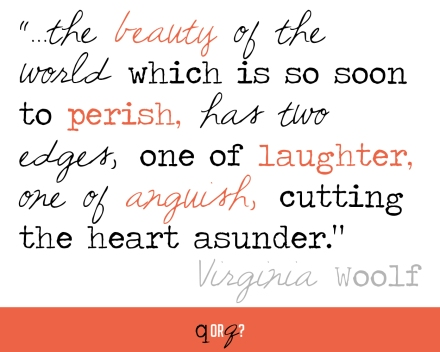 """...the beauty of the world which is so soon to perish, has two edges, one of laughter, one of anguish, cutting the heart asunder."" - Virginia Woolf"