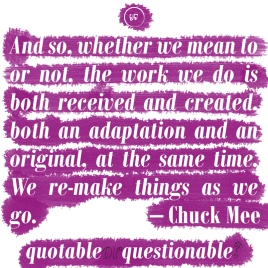 And so, whether we mean to or not, the work we do is both received and created, both an adaptation and an original, at the same time. We re-make things as we go. - Chuck Mee