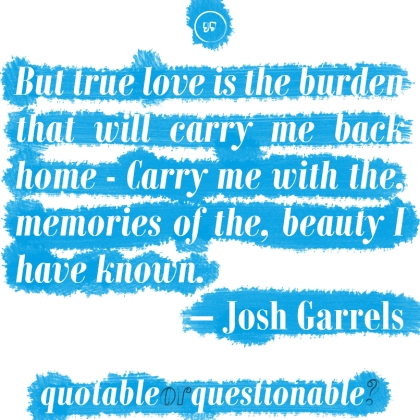 """But true love is the burden that will carry me back home - Carry me with the, memories of the, beauty I have known."" - Josh Garrels"